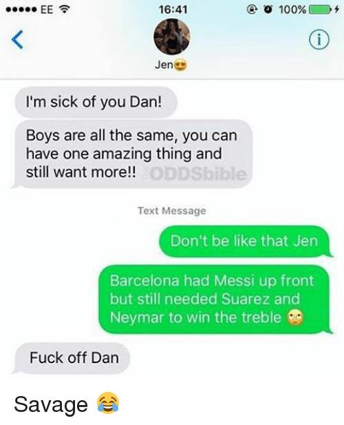 Memes, Neymar, and Don't Be Like: 16:41  o 100%  EE  Jen  I'm sick of you Dan!  Boys are all the same, you can  have one amazing thing and  ODDS  still want more!!  Text Message  Don't be like that Jen  Barcelona had Messi up front  but still needed Suarez and  Neymar to win the treble  Fuck off Dan Savage 😂