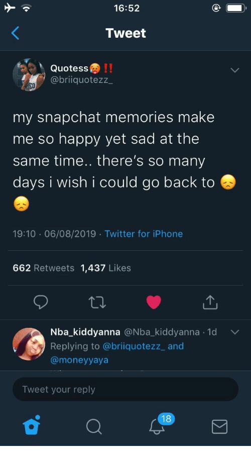 Iphone, Nba, and Snapchat: 16:52  Tweet  Quotess!!  @briiquotezz  my snapchat memories make  me so happy yet sad at the  same time.. there's so many  days i wish i could go back to  19:10 06/08/2019 Twitter for iPhone  662 Retweets 1,437 Likes  Nba_kiddyanna @Nba_kiddyanna 1d  .  Replying to @briiquotezz_ and  @moneyyaya  Tweet your reply  18