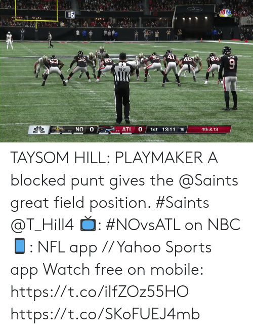 Position: 16  A1  ALLE  23  82  53  92  0 8ATL  0  1st 13:11 16  4th &13  9-2 NO  3-8  TO TAYSOM HILL: PLAYMAKER  A blocked punt gives the @Saints great field position. #Saints @T_Hill4  📺: #NOvsATL on NBC 📱: NFL app // Yahoo Sports app Watch free on mobile: https://t.co/iIfZOz55HO https://t.co/SKoFUEJ4mb