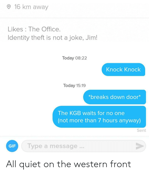 Theft: 16 km away  Likes The Office.  Identity theft is not a joke, Jim!  Today 08:22  Knock Knock  Today 15:19  *breaks down door*  The KGB waits for no one  (not more than 7 hours anyway)  Sent  Type a message...  GIF All quiet on the western front