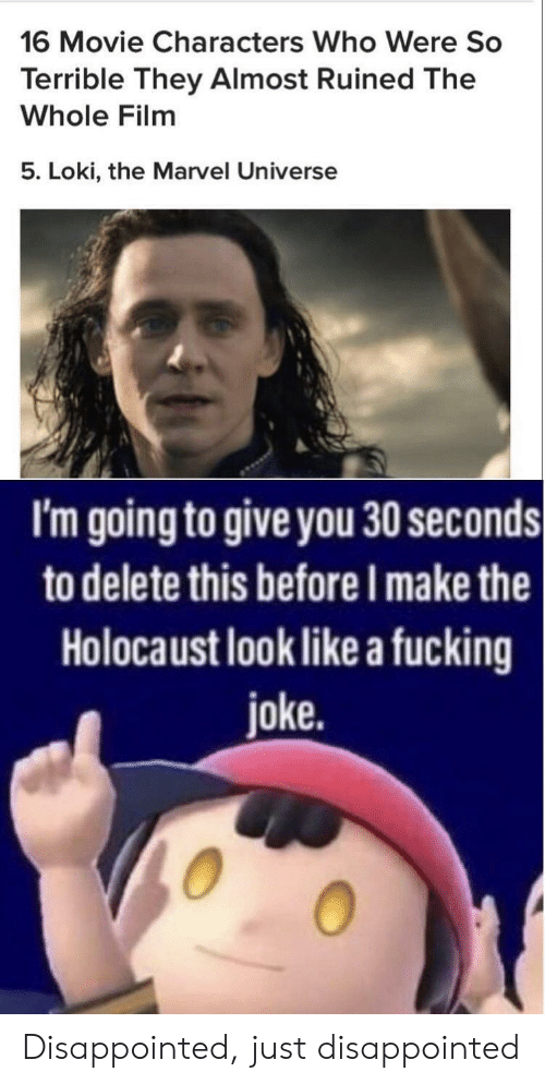 Fucking Joke: 16 Movie Characters Who Were So  Terrible They Almost Ruined The  Whole Film  5. Loki, the Marvel Universe  I'm going to give you 30 seconds  to delete this before I make the  Holocaust look like a fucking  joke. Disappointed, just disappointed