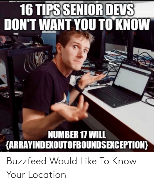 Dont Want You: 16 TIPS SENIOR DEVS  DON'T WANT YOU TO KNOW  NUMBER 17 WILL  {ARRAYINDEXOUTOFBOUNDSEKCEPTION) Buzzfeed Would Like To Know Your Location