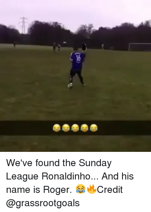 And His Name Is: 16 We've found the Sunday League Ronaldinho... And his name is Roger. 😂🔥Credit @grassrootgoals