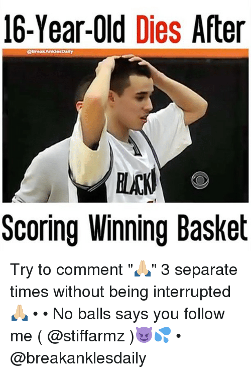 "Memes, Break, and Old: 16-Year-Old  Dies  After  @Break AnklesDally  Scoring Winning Basket Try to comment ""🙏🏼"" 3 separate times without being interrupted🙏🏼 • • No balls says you follow me ( @stiffarmz )😈💦 • @breakanklesdaily"