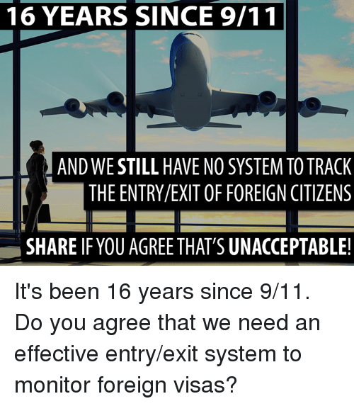 foreigner: 16 YEARS SINCE 9/11  AND WE STILL HAVE NO SYSTEM TO TRACK  THE ENTRY/EXIT OF FOREIGN CITIZENS  SHARE IF YOU AGREE THAT'S UNACCEPTABLE! It's been 16 years since 9/11.   Do you agree that we need an effective entry/exit system to monitor foreign visas?