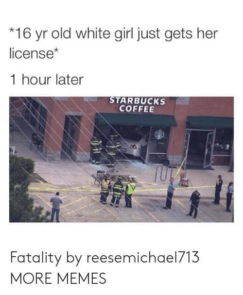 white girl: 16 yr old white girl just gets her  license*  1 hour later  STARBUCKS  COFFEE Fatality by reesemichael713 MORE MEMES