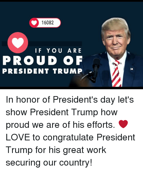 Love, Work, and Presidents: 16082  IF YOU ARE  PROUD OF  PRESIDENT TRUMP In honor of President's day let's show President Trump how proud we are of his efforts.   ❤ LOVE to congratulate President Trump for his great work securing our country!