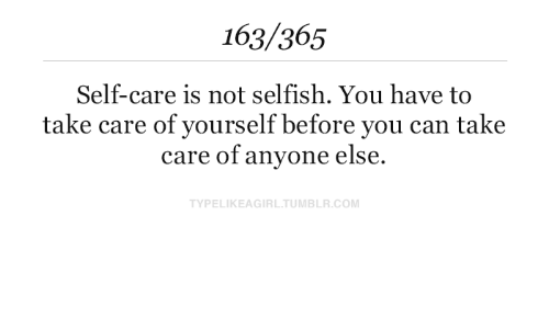 Self Care Is: 163/365  Self-care is not selfish. You have to  take care of yourself before you can take  care of anyone else.  TYPELIKEAGIRL.TUMBLR.COM
