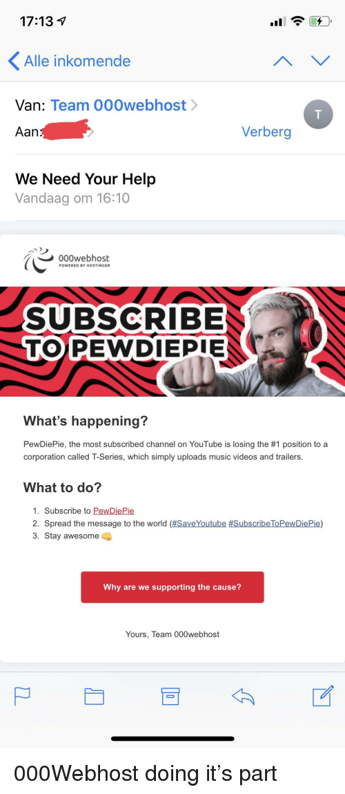Music, Videos, and youtube.com: 17:13 v  Alle inkomende  Van: Team 000webhost  Aan  Verberg  We Need Your Help  Vandaag om 16:10  000webhost  POWERED BY HOSTINGER  SUBSCRIBE  TOPEWDIEPIE  What's happening?  PewDiePie, the most subscribed channel on YouTube is losing the #1 position to a  corporation called T-Series, which simply uploads music videos and trailers.  What to do?  PewDiePie  1. Subscribe to  2. Spread the message to the world (#5aveYoutube #SubscribeToPewDiePie)  3. Stay awesome  Why are we supporting the cause?  Yours, Team 000webhost