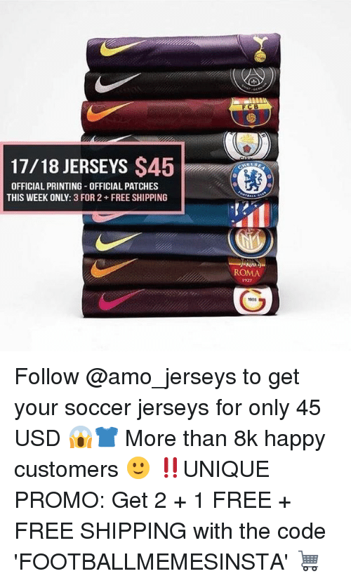 Memes, Soccer, and Free: 17/18 JERSEYS $45  OFFICIAL PRINTING-OFFICIAL PATCHES  THIS WEEK ONLY: 3 FOR 2 FREE SHIPPING  ROMA  、 1927  回  905 Follow @amo_jerseys to get your soccer jerseys for only 45 USD 😱👕 More than 8k happy customers 🙂 ‼️UNIQUE PROMO: Get 2 + 1 FREE + FREE SHIPPING with the code 'FOOTBALLMEMESINSTA' 🛒