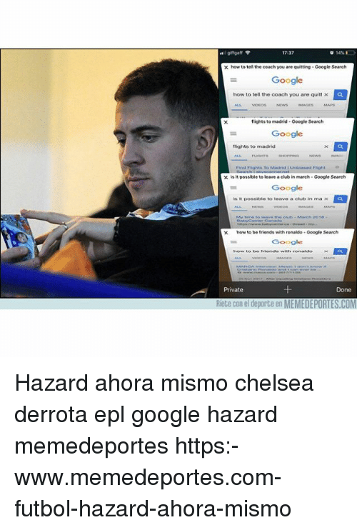 Chelsea, Club, and Friends: 17:37  x how to tell the coach you are quitting Google Search  Google  how to tell the coach you are quitt ×  ALL VIDES NEWS AGES MAPS  flights to madrid- Google Search  Google  flights to madrid  Find Flights To Macirid Untiasedl Fhight  is it possible to leave a club in march-Google Search  Google  is  possible to leave, a club in ma  the olub-Marchh 2018  xhow to be friends with ronaldo Google Search  Google  Private  Done  Riete con el deporte en MEMEDEPORTES.COM Hazard ahora mismo chelsea derrota epl google hazard memedeportes https:-www.memedeportes.com-futbol-hazard-ahora-mismo