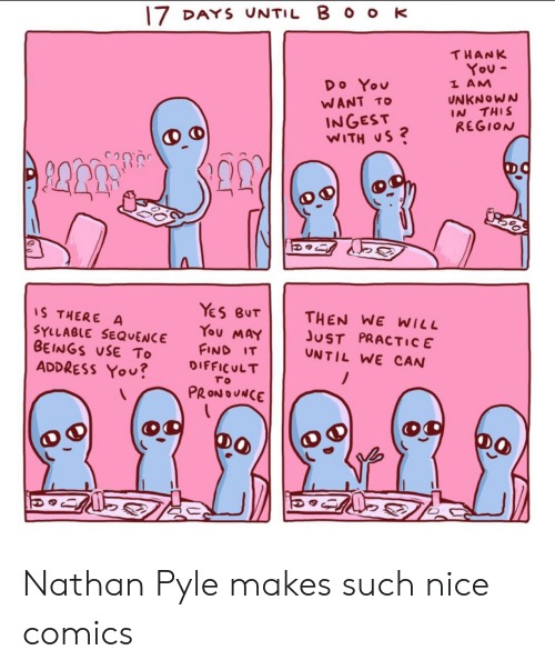 Beings: 17 DAYS UNTIL B O o K  THANK  You-  1 AM  Do You  UNKNOWN  IN THIS  REGION  WANT TO  INGEST  WITH US?  YeS BUT  THEN WE WILL  JUST PRACTIC E  UNTIL WE CAN  S THERE A  SYLLABLE SEQUENCE  BEINGS USE To  ADDRESS YOU?  You MAY  FIND IT  DIFFICULT  To  PRONOUNCE Nathan Pyle makes such nice comics