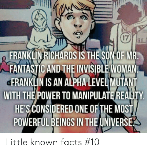 Facts, Power, and Powerful: 17  FRANKLIVRICHARDS IS THE SONOF MR  FANTASTIC AND THE INVISIBLE WOMAN  ERANKLIN IS AN ALPHA LEVEL MUTANT  WITH THE POWER TO MANIPULATE REALITY  HESCONSIDERED ONE OF THE MOST  POWERFUL BEINGS IN THE UNIVERSE Little known facts #10