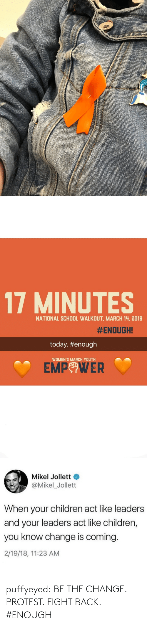 Children, Protest, and School: 17 MINUTES  NATIONAL SCHOOL WALKOUT, MARCH 14, 2018  #ENOUGH!  today. #enough  WOMEN'S MARCH YOUTH  EMP WER   Mikel Jollett  @Mikel_Jollett  When your children act like leaders  and your leaders act like children,  you know change is coming  2/19/18, 11:23 AM puffyeyed:  BE THE CHANGE. PROTEST. FIGHT BACK. #ENOUGH