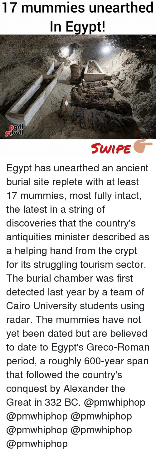 Memes, Period, and Date: 17 mummies unearthed  In Egypt!  SWIPE Egypt has unearthed an ancient burial site replete with at least 17 mummies, most fully intact, the latest in a string of discoveries that the country's antiquities minister described as a helping hand from the crypt for its struggling tourism sector. The burial chamber was first detected last year by a team of Cairo University students using radar. The mummies have not yet been dated but are believed to date to Egypt's Greco-Roman period, a roughly 600-year span that followed the country's conquest by Alexander the Great in 332 BC. @pmwhiphop @pmwhiphop @pmwhiphop @pmwhiphop @pmwhiphop @pmwhiphop