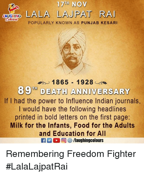 Food, Death, and Power: 17 NOv  LALA LAJPAT RA  LAUGHING  POPULARLY KNOWN AS PUNJAB KESARI  o 1 865-1928:  89 DEATH ANNIVERSARY  If I had the power to Influence Indian journals  I would have the following headlines  printed in bold letters on the first page:  Milk for the Infants, Food for the Adults  and Education for All  2  回 タ/laughingcolours Remembering Freedom Fighter #LalaLajpatRai