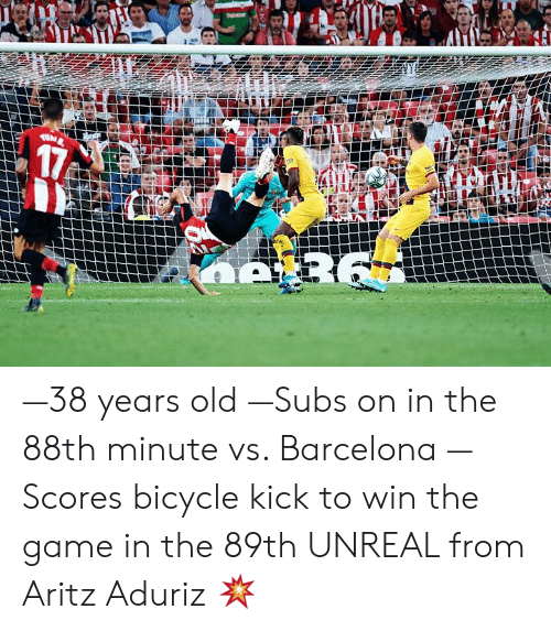 Barcelona, The Game, and Bicycle: 17  R6 —38 years old —Subs on in the 88th minute vs. Barcelona —Scores bicycle kick to win the game in the 89th   UNREAL from Aritz Aduriz 💥