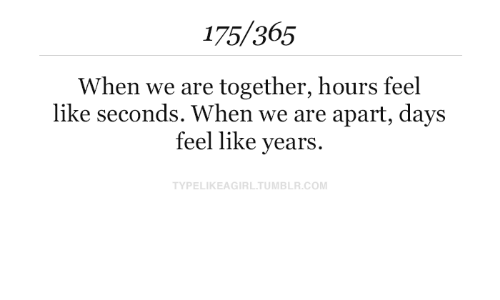 Tumblr, Com, and Like: 175/365  When we are together, hours feel  like seconds. When we are apart, days  feel like years.  TYPELIKEAGIRL.TUMBLR.COM