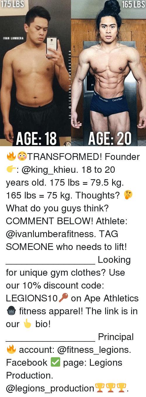 Clothes, Facebook, and Gym: 175  LBS  165 LBS  IVAN LUMBERA  AGE: 18  AGE: 20 🔥😳TRANSFORMED! Founder 👉: @king_khieu. 18 to 20 years old. 175 lbs = 79.5 kg. 165 lbs = 75 kg. Thoughts? 🤔 What do you guys think? COMMENT BELOW! Athlete: @ivanlumberafitness. TAG SOMEONE who needs to lift! _________________ Looking for unique gym clothes? Use our 10% discount code: LEGIONS10🔑 on Ape Athletics 🦍 fitness apparel! The link is in our 👆 bio! _________________ Principal 🔥 account: @fitness_legions. Facebook ✅ page: Legions Production. @legions_production🏆🏆🏆.