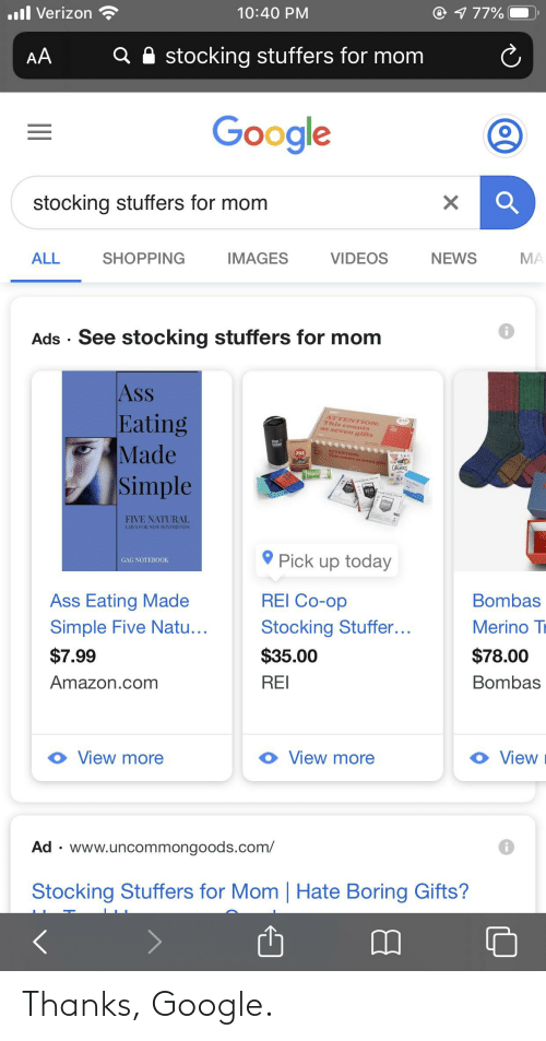 Ass Eating: @ 177%  10:40 PM  ll Verizon  stocking stuffers for mom  AA  Google  stocking stuffers for mom  MA  NEWS  VIDEOS  IMAGES  SHOPPING  ALL  Ads · See stocking stuffers for mom  AsS  Eating  Made  Simple  ATTENTION:  This counts  s seven gifts  as a  ATTENTION  This counts as seven gins  JOE  Inuun  KUJU  KUJU  FIVE NATURAL  LAWS FOR NEW BOYFRIENDS  O Pick up today  GAG NOTEBOOK  Bombas  REI Co-op  Ass Eating Made  Merino Tr  Stocking Stuffer...  Simple Five Natu...  $78.00  $35.00  $7.99  Bombas  REI  Amazon.com  View  View more  View more  Ad · www.uncommongoods.com/  Stocking Stuffers for Mom | Hate Boring Gifts? Thanks, Google.