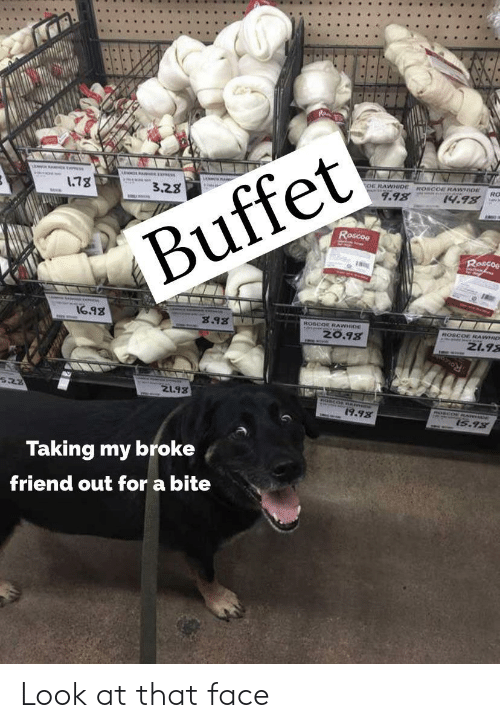 Mar, Friend, and Buffet: 178  3.28  OE RAWHIDEROSCOE RAWHIO  RO  9.98  14.98  Roscoe  Buffet  Rascos  I6.98  8.98  ROSCOE RAWHIDE  z0.98  COE RAWHID  N1.98  Roce  21.98  19.98  MAR  15.98  Taking my broke  friend out for a bite Look at that face