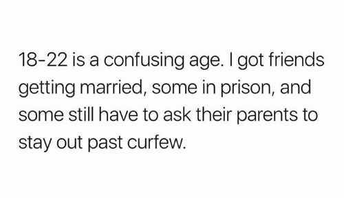 Pasteing: 18-22 is a confusing age. I got friends  getting married, some in prison, and  some still have to ask their parents to  stay out past curfew.