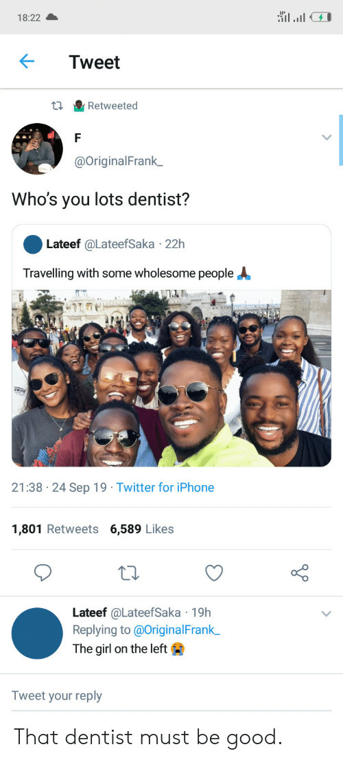 Iphone, Twitter, and Girl: 18:22  Tweet  Retweeted  @OriginalFrank_  Who's you lots dentist?  Lateef @LateefSaka 22h  Travelling with some wholesome people  21:38 24 Sep 19 Twitter for iPhone  1,801 Retweets 6,589 Likes  Lateef @LateefSaka 19h  Replying to @OriginalFrank  The girl on the left  Tweet your reply That dentist must be good.