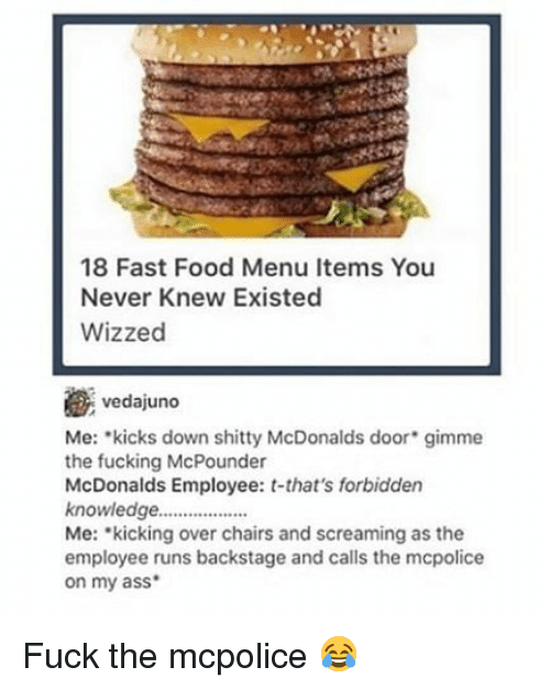 Ass, Fast Food, and Food: 18 Fast Food Menu Items You  Never Knew Existed  Wizzed  vedajuno  Me: kicks down shitty McDonalds door* gimme  the fucking McPounder  McDonalds Employee: t-that's forbidden  knowledge.  Me: kicking over chairs and screaming as the  employee runs backstage and calls the mcpolice  on my ass Fuck the mcpolice 😂