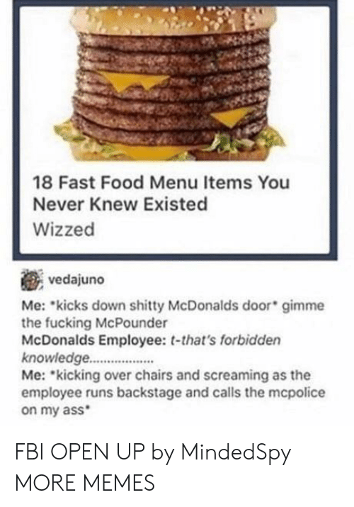 Ass, Dank, and Fast Food: 18 Fast Food Menu Items You  Never Knew Existed  Wizzed  vedajuno  Me: kicks down shitty McDonalds door gimme  the fucking McPounder  McDonalds Employee: t-that's forbidden  knowledge..  Me: kicking over chairs and screaming as the  employee runs backstage and calls the mcpolice  on my ass FBI OPEN UP by MindedSpy MORE MEMES