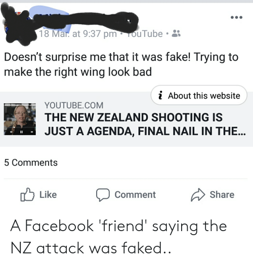 Bad, Facebook, and Fake: 18 Mar at 9:37 pm. OuTube .  Doesn't surprise me that it was fake! Trying to  make the right wing look bad  i About this website  YOUTUBE.COM  THE NEW ZEALAND SHOOTING IS  JUST A AGENDA, FINAL NAIL IN THE...  5 Comments  Like  comment  Share A Facebook 'friend' saying the NZ attack was faked..