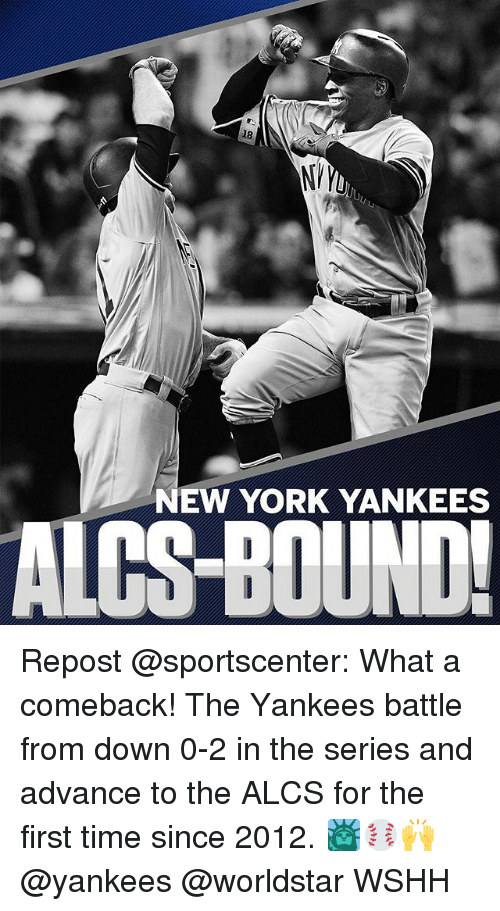 Memes, New York, and SportsCenter: 18  NEW YORK YANKEES Repost @sportscenter: What a comeback! The Yankees battle from down 0-2 in the series and advance to the ALCS for the first time since 2012. 🗽⚾️🙌 @yankees @worldstar WSHH