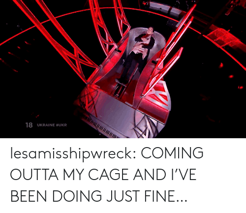 My Cage: 18 UKRAINE BUKR lesamisshipwreck:  COMING OUTTA MY CAGE AND I'VE BEEN DOING JUST FINE…