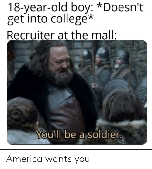 old boy: 18-year-old boy: *Doesn't  get into collegé*  Recruiter at the mall:  You'll be a soldier. America wants you