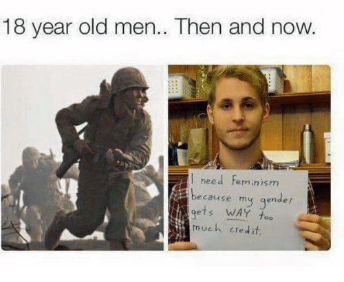 Feminism, Memes, and Too Much: 18 year old men.. Then and now.  l need feminism  cause my gender  gets WAY too  much LTedit