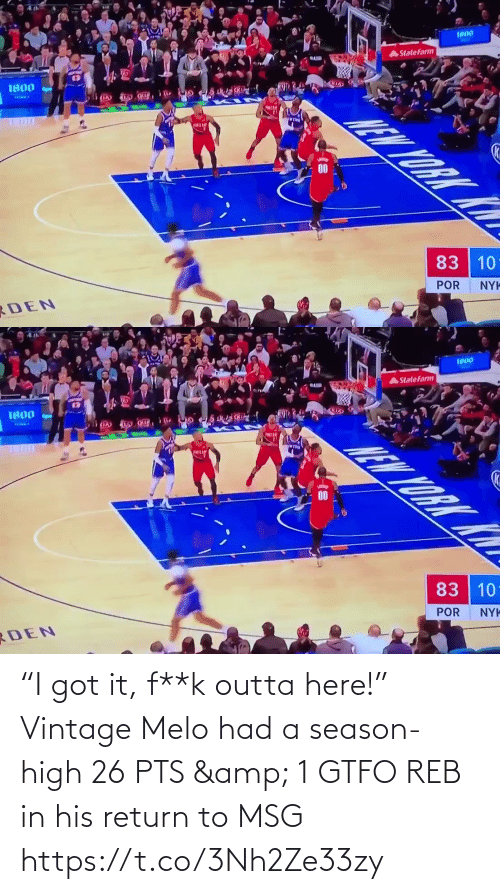 "Outta: 1800  AStateFarm  1800  83 10  POR  RDEN  NYK   1800  AStatefarm  0091  83 10  POR  NYK  RDEN ""I got it, f**k outta here!""  Vintage Melo had a season-high 26 PTS & 1 GTFO REB in his return to MSG   https://t.co/3Nh2Ze33zy"