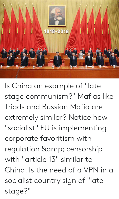 """China, Communism, and Russian: 1818-2018 Is China an example of """"late stage communism?"""" Mafias like Triads and Russian Mafia are extremely similar? Notice how """"socialist"""" EU is implementing corporate favoritism with regulation & censorship with """"article 13"""" similar to China. Is the need of a VPN in a socialist country sign of """"late stage?"""""""