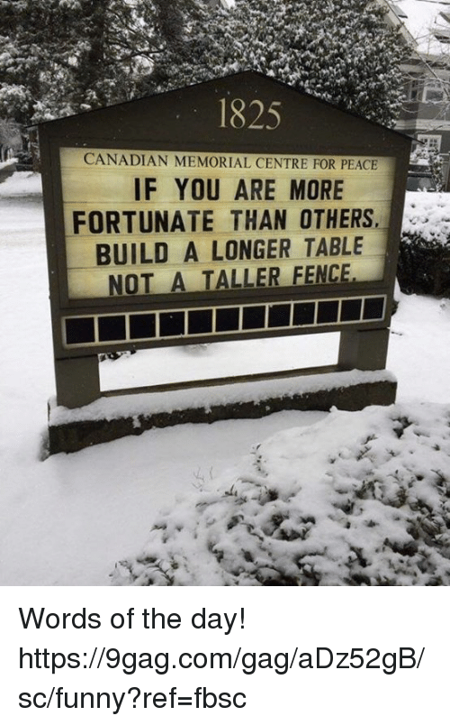 9gag, Dank, and Funny: 1825  CANADIAN MEMORIAL CENTRE FOR PEACE  IF YOU ARE MORE  FORTUNATE THAN OTHERS  BUILD A LONGER TABLE  NOT A TALLER FENC Words of the day!  https://9gag.com/gag/aDz52gB/sc/funny?ref=fbsc