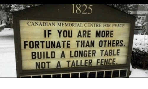 Canadian, Peace, and Table: 1825  CANADIAN MEMORIAL CENTRE FOR PEACE  IF YOU ARE MORE  FORTUNATE THAN OTHERS  BUILD A LONGER TABLE  NOT A TALLER FENC