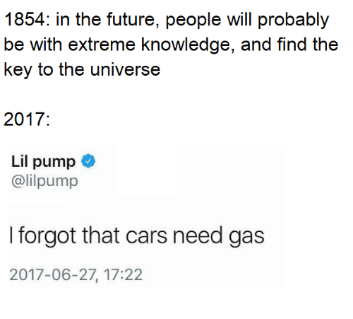Cars, Future, and Memes: 1854: in the future, people will probably  be with extreme knowledge, and find the  key to the universe  2017:  Lil pump  @lilpump  I forgot that cars need gas  2017-06-27, 17:22
