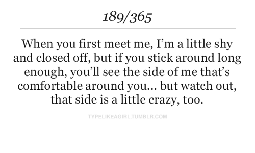 Meet Me: 189/365  When you first meet me, I'm a little shy  and closed off, but if you stick around long  enough, you'll see the side of me that's  comfortable around you... but watch out,  that side is a little crazy, too  TYPELIKEAGIRL.TUMBLR.COM