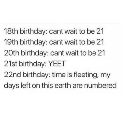 Birthday, Earth, and Time: 18th birthday: cant wait to be 21  19th birthday: cant wait to be 21  20th birthday: cant wait to be 21  21st birthday: YEET  22nd birthday: time is fleeting, my  days left on this earth are numbered