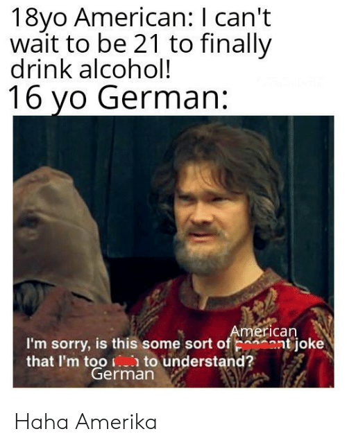 Sorry, Yo, and Alcohol: 18yo American: I can't  wait to be 21 to finally  drink alcohol!  16 yo German:  American  I'm sorry, is this some sort of nt joke  that I'm too to understand?  German Haha Amerika