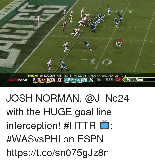 Espn, Josh Norman, and Memes: 19  02  TONIGHT 19 GOLDEN TATE REC: 5 YARDS: 71 YARDS AFTER CATCH: 31 TD:1  (6-5)  5-6] JOSH NORMAN.  @J_No24 with the HUGE goal line interception! #HTTR  📺: #WASvsPHI on ESPN https://t.co/sn075gJz8n