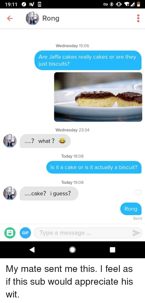 Gif, Appreciate, and Cake: 19:11 O a D  Rong  Wednesday 15:06  Are Jaffa cakes really cakes or are they  just biscuits?  Wednesday 23:34  Today 18:08  Is it a cake or is it actually a biscuit?  Today 19:08  ....cake? i guess?  Rong  Sent  GIF  Type a message. My mate sent me this. I feel as if this sub would appreciate his wit.