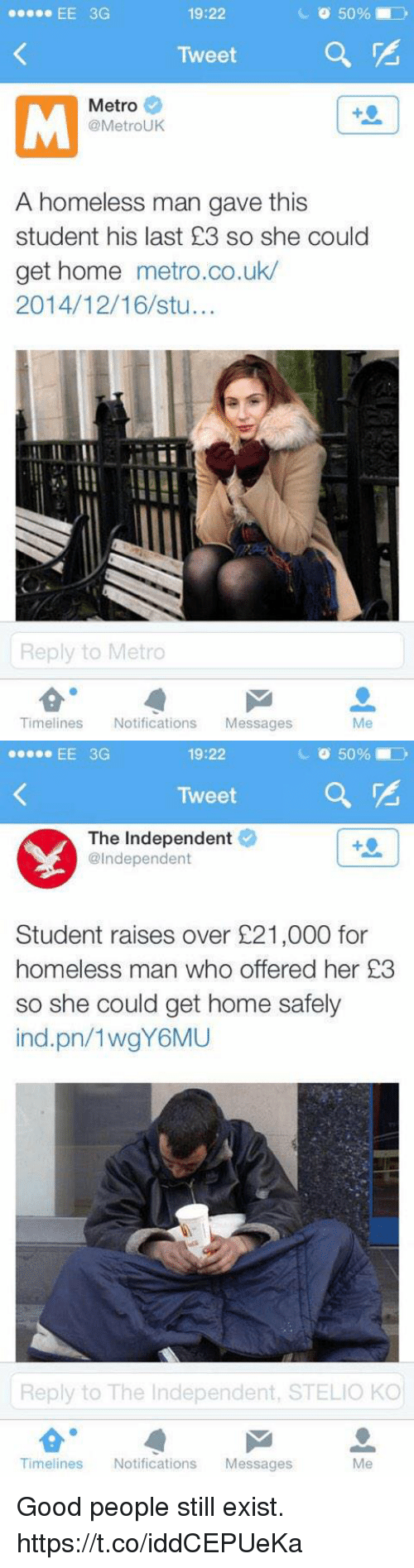 Homeless, Memes, and Good: 19:22  Tweet  Metro  @MetroUK  A homeless man gave this  student his last £3 so she could  get home metro.co.uk/  2014/12/16/stu...  Ily  Reply to Metro  Timelines Notifications Messages  Me   19:22  Tweet  The Independent  se EE 3G  @Independent  Student raises over £21,000 for  homeless man who offered her 23  so she could get home safely  ind.pn/1wgY6MU  Reply to The Independent, STELIO KO  Me  Timelines Notifications Messages Good people still exist. https://t.co/iddCEPUeKa