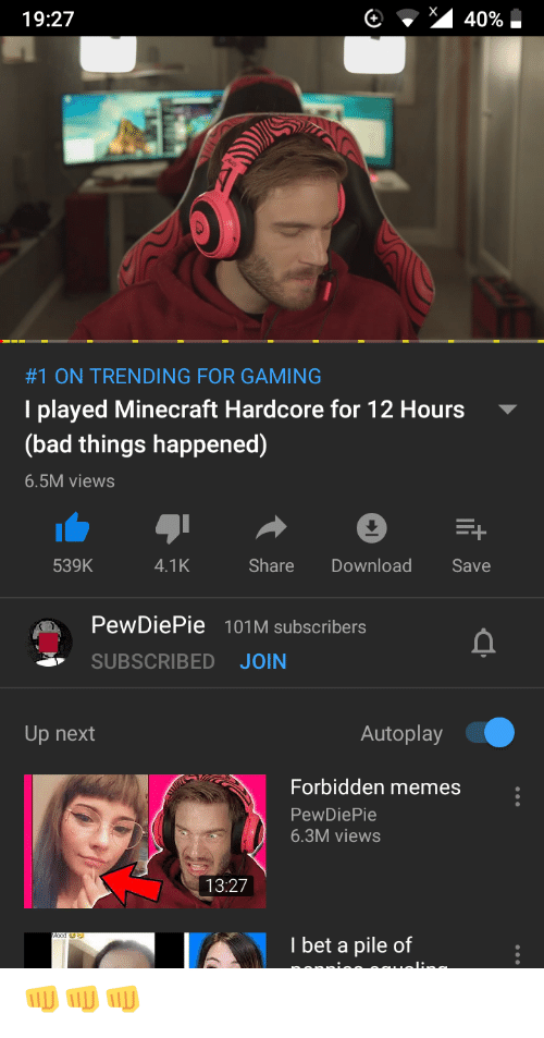 Bad, I Bet, and Memes: 19:27  40%  #1 ON TRENDING FOR GAMING  I played Minecraft Hardcore for 12 Hours  (bad things happened)  6.5M views  +  Share  Download  539K  4.1K  Save  PewDiePie 101M subscribers  SUBSCRIBED  JOIN  Autoplay  Up next  Forbidden memes  PewDiePie  6.3M views  13:27  I bet a pile of 👊👊👊