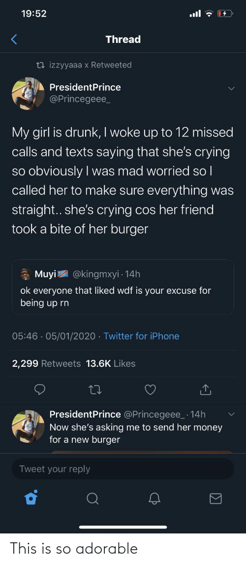 missed: 19:52  ull  Thread  13 izzyyaaa x Retweeted  PresidentPrince  @Princegeee_  My girl is drunk, I woke up to 12 missed  calls and texts saying that she's crying  so obviously I was mad worried so l  called her to make sure everything was  |  straight.. she's crying cos her friend  took a bite of her burger  * Muyi  @kingmxyi · 14h  ok everyone that liked wdf is your excuse for  being up rn  05:46 · 05/01/2020 · Twitter for iPhone  2,299 Retweets 13.6K Likes  PresidentPrince @Princegeee_ · 14h  Now she's asking me to send her money  for a new burger  Tweet your reply This is so adorable