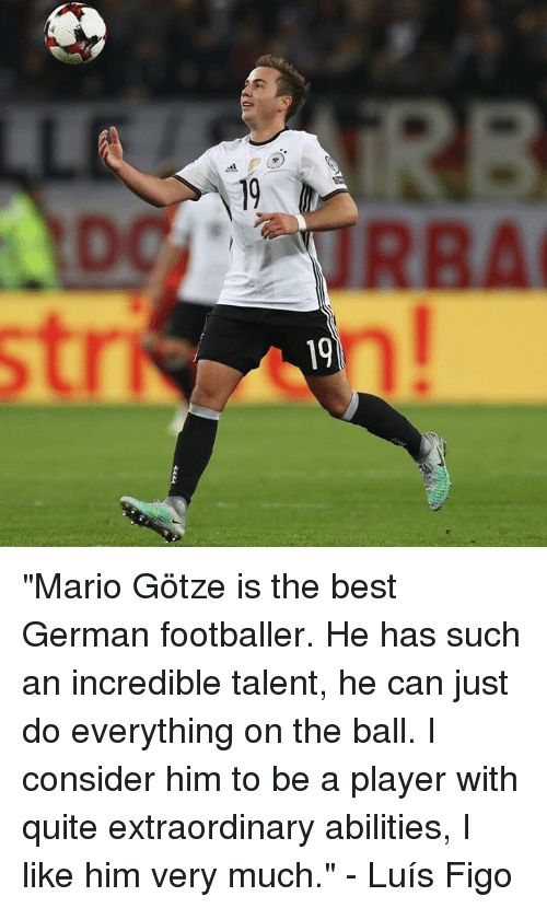 """Considence: 19  9  D """"Mario Götze is the best German footballer. He has such an incredible talent, he can just do everything on the ball. I consider him to be a player with quite extraordinary abilities, I like him very much.""""  - Luís Figo"""