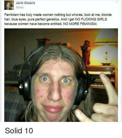 Feminism, Fucking, and Girls: 19 hrs  Feminism has truly made women nothing but whores, look at me, blonde  hair, blue eyes, pure perfect genetics. And l get NO FUCKING GIRLS  because women have become entitled. NO MORE FEMINISM. Solid 10