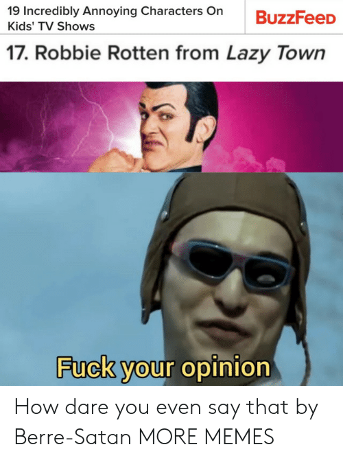 Dank, Lazy, and Memes: 19 Incredibly Annoying Characters On  BuzzFeeD  Kids' TV Shows  17. Robbie Rotten from Lazy Town  Fuck your opinion How dare you even say that by Berre-Satan MORE MEMES